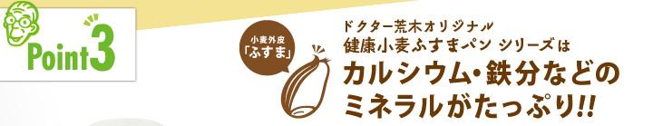 「ポイント3」ドクター荒木オリジナル健康小麦ふすまパンシリーズはカルシウム・鉄分などのミネラルがたっぷり!!