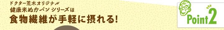 「ポイント2」ドクター荒木オリジナル健康米ぬかパンシリーズは食物繊維が手軽に摂れる!