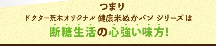 つまりドクター荒木オリジナル健康米ぬかパンシリーズは断糖生活の心強い味方!