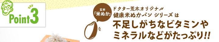 「ポイント3」ドクター荒木オリジナル健康米ぬかパンシリーズは不足しがちなビタミンやミネラルがたっぷり!!