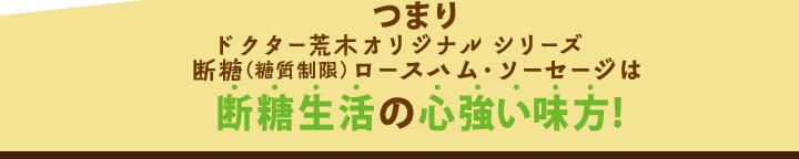 つまりドクター荒木オリジナルシリーズ断糖(糖質制限)ロースハム・ソーセージは断糖生活の心強い味方!