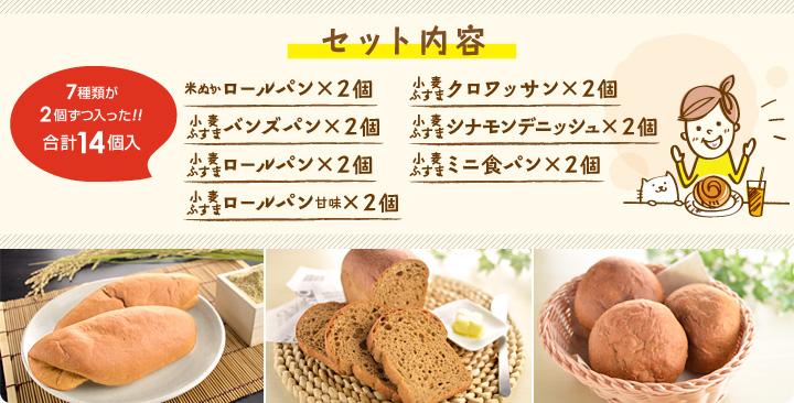 セット内容 ・米ぬかロールパン×2個・バンズパン×2個・ロールパン×2個・ロールパン甘味×2個・クロワッサン×2個・シナモンデニッシュ×2個・ミニ食パン×2個