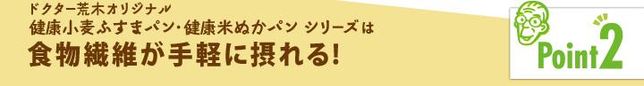 「ポイント2」ドクター荒木オリジナル健康小麦ふすまパン・健康米ぬかパンシリーズは食物繊維が手軽に摂れる!