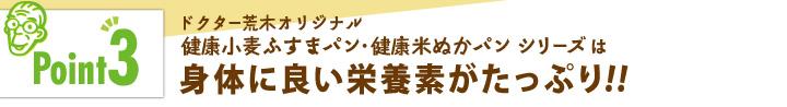 「ポイント3」ドクター荒木オリジナル健康小麦ふすまパン・健康米ぬかパンシリーズは身体によい栄養素たっぷり!!