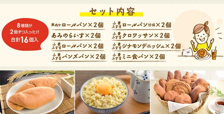 セット内容 ・米ぬかロールパン×2個・あみのらいす×2個・バンズパン×2個・ロールパン×2個・ロールパン甘味×2個・クロワッサン×2個・シナモンデニッシュ×2個・ミニ食パン×2個