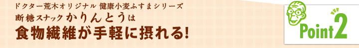「ポイント2」ドクター荒木オリジナル健康小麦ふすまシリーズ断糖スナックかりんとう食物繊維が手軽に摂れる!