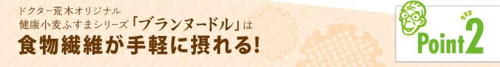 「ポイント2」ドクター荒木オリジナル健康小麦ふすまシリーズ「ブランヌードル」は食物繊維が手軽に摂れる!