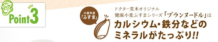 「ポイント3」ドクター荒木オリジナル健康小麦ふすまシリーズ「ブランヌードル」はカルシウム・鉄分などのミネラルがたっぷり!!