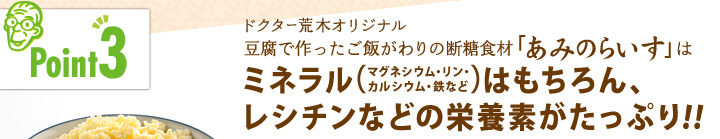 「ポイント3」ドクター荒木オリジナル豆腐で作ったご飯がわりの断糖食材「あみのらいす」はミネラルはもちろん、レシチンなどの栄養素がたっぷり!!