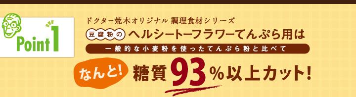 「ポイント1」ドクター荒木オリジナル調理食材シリーズ「豆腐粉のヘルシートーフラワーてんぷら用」は一般的な小麦粉を使ったてんぷら粉と比べてなんと!糖質93%以上カット!