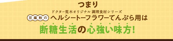 つまりドクター荒木オリジナル健康食材シリーズ「豆腐粉のヘルシートーフラワーてんぷら用」は断糖生活の心強い味方!