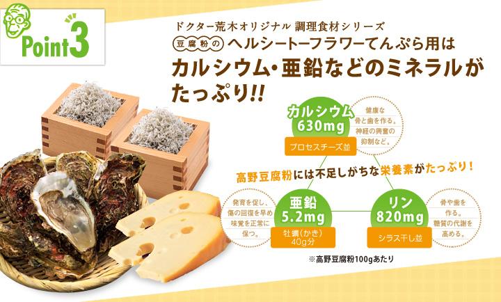 「ポイント3」ドクター荒木オリジナル健康食材シリーズ「豆腐粉のヘルシートーフラワーてんぷら粉」はカルシウム・亜鉛などのミネラルがたっぷり!!