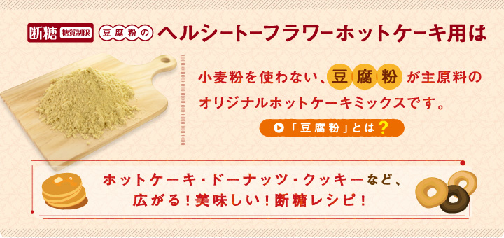 断糖(糖質制限)豆腐粉のヘルシートーフラワーホットケーキ用小麦粉を使わない、豆腐粉が主原料のオリジナルホットケーキミックスです。