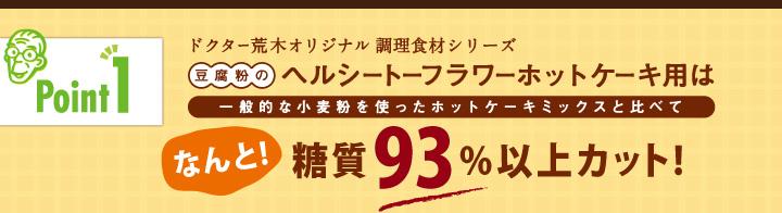 「ポイント1」ドクター荒木オリジナル調理食材シリーズ「豆腐粉のヘルシートーフラワーホットケーキ用」は一般的な小麦粉を使ったホットケーキミックスと比べてなんと!糖質93%以上カット!