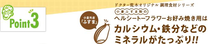 「ポイント3」ドクター荒木オリジナル健康食材シリーズ「小麦ふすま粉のヘルシートーフラワーお好み焼き用」はカルシウム・鉄分などのミネラルがたっぷり!!