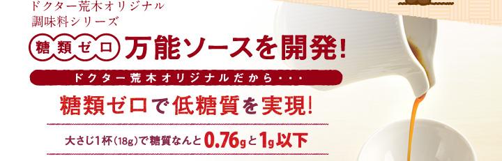 ドクター荒木オリジナル調味料シリーズ「糖類ゼロ万能ソース」を開発!ドクター荒木オリジナルだから・・・糖類ゼロで低糖質を実現!大さじ1杯で(18g)で糖質なんと0.76gと1g以下!