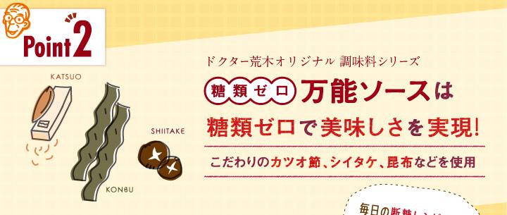 「ポイント2」ドクター荒木オリジナル調味料シリーズ「糖類ゼロ万能ソース」は糖類ゼロで美味しさを実現!こだわりのカツオ節、シイタケ、昆布などを使用